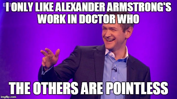 Alexander Armstrong Bad Pun | I ONLY LIKE ALEXANDER ARMSTRONG'S WORK IN DOCTOR WHO THE OTHERS ARE POINTLESS | image tagged in doctor who,bad pun,meme,joke,pointless,alexander armstrong | made w/ Imgflip meme maker
