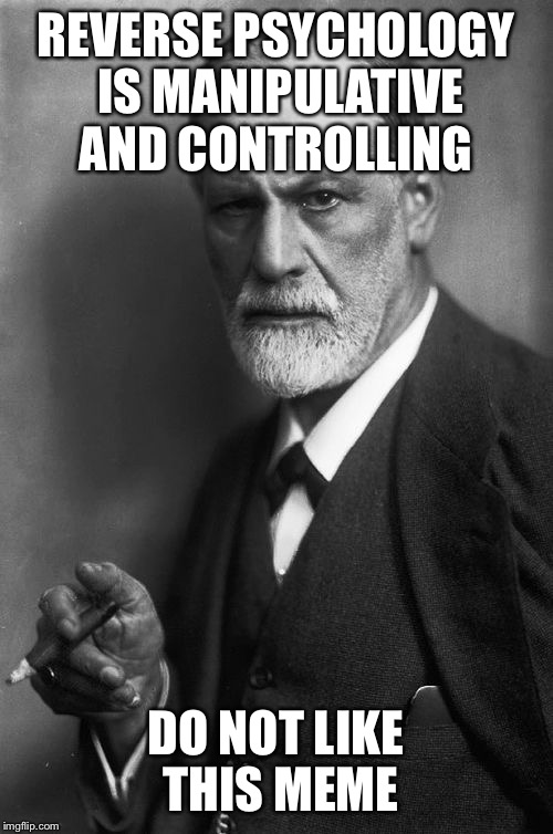 Sigmund Freud Meme | REVERSE PSYCHOLOGY IS MANIPULATIVE AND CONTROLLING DO NOT LIKE THIS MEME | image tagged in memes,sigmund freud | made w/ Imgflip meme maker