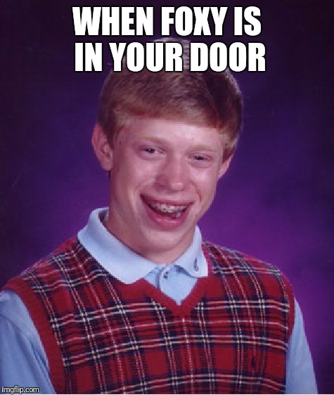 Bad Luck Brian Meme | WHEN FOXY IS IN YOUR DOOR | image tagged in memes,bad luck brian | made w/ Imgflip meme maker
