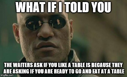 Matrix Morpheus Meme | WHAT IF I TOLD YOU THE WAITERS ASK IF YOU LIKE A TABLE IS BECAUSE THEY ARE ASKING IF YOU ARE READY TO GO AND EAT AT A TABLE | image tagged in memes,matrix morpheus | made w/ Imgflip meme maker
