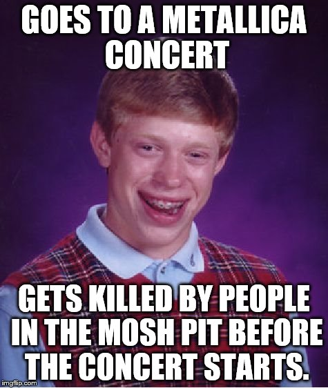 Metallica Moshpit | GOES TO A METALLICA CONCERT GETS KILLED BY PEOPLE IN THE MOSH PIT BEFORE THE CONCERT STARTS. | image tagged in memes,bad luck brian | made w/ Imgflip meme maker