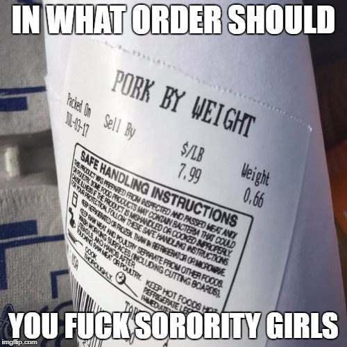 Pork by Weight | IN WHAT ORDER SHOULD YOU F**K SORORITY GIRLS | image tagged in fat girl,sex,overweight,college life,nsfw | made w/ Imgflip meme maker