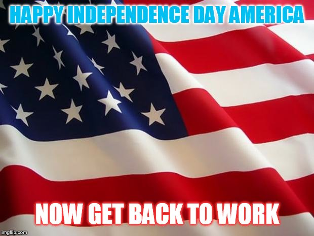 American flag | HAPPY INDEPENDENCE DAY AMERICA NOW GET BACK TO WORK | image tagged in american flag | made w/ Imgflip meme maker