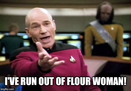Picard Wtf Meme | I'VE RUN OUT OF FLOUR WOMAN! | image tagged in memes,picard wtf | made w/ Imgflip meme maker