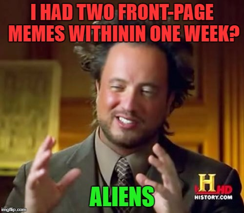 Usually it's one every three months or so, but two in a week?! This is amazing! Thank you, everyone on imgflip. | I HAD TWO FRONT-PAGE MEMES WITHININ ONE WEEK? ALIENS | image tagged in memes,ancient aliens | made w/ Imgflip meme maker