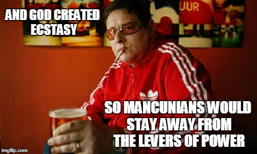 AND GOD CREATED ECSTASY SO MANCUNIANS WOULD STAY AWAY FROM THE LEVERS OF POWER | made w/ Imgflip meme maker