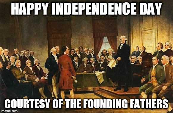 Constitutional Convention | HAPPY INDEPENDENCE DAY COURTESY OF THE FOUNDING FATHERS | image tagged in constitutional convention | made w/ Imgflip meme maker