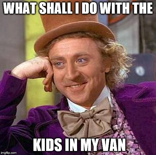 Creepy Condescending Wonka Meme | WHAT SHALL I DO WITH THE KIDS IN MY VAN | image tagged in memes,creepy condescending wonka | made w/ Imgflip meme maker