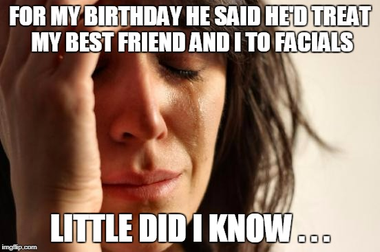 First World Problems Meme | FOR MY BIRTHDAY HE SAID HE'D TREAT MY BEST FRIEND AND I TO FACIALS LITTLE DID I KNOW . . . | image tagged in memes,first world problems | made w/ Imgflip meme maker