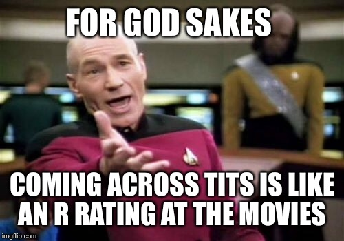Picard Wtf Meme | FOR GOD SAKES COMING ACROSS TITS IS LIKE AN R RATING AT THE MOVIES | image tagged in memes,picard wtf | made w/ Imgflip meme maker