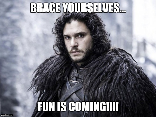 jon snow | BRACE YOURSELVES... FUN IS COMING!!!! | image tagged in jon snow | made w/ Imgflip meme maker