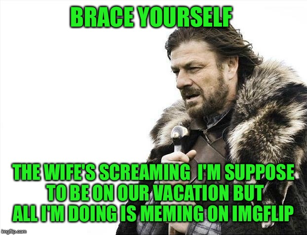 Brace Yourselves X is Coming Meme | BRACE YOURSELF THE WIFE'S SCREAMING  I'M SUPPOSE TO BE ON OUR VACATION BUT ALL I'M DOING IS MEMING ON IMGFLIP | image tagged in memes,brace yourselves x is coming | made w/ Imgflip meme maker