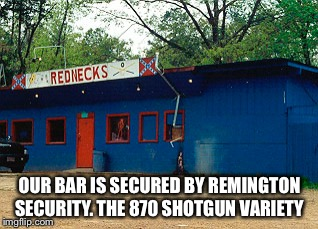 OUR BAR IS SECURED BY REMINGTON SECURITY. THE 870 SHOTGUN VARIETY | made w/ Imgflip meme maker