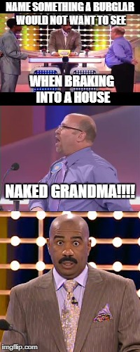 Naked Grandma Family Feud  |  NAME SOMETHING A BURGLAR WOULD NOT WANT TO SEE; WHEN BRAKING INTO A HOUSE; NAKED GRANDMA!!!! | image tagged in funny,memes,funny memes,family feud,steve harvey | made w/ Imgflip meme maker