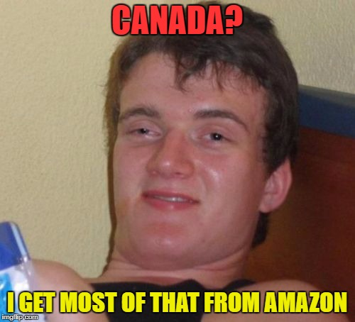 10 Guy Meme | CANADA? I GET MOST OF THAT FROM AMAZON | image tagged in memes,10 guy | made w/ Imgflip meme maker