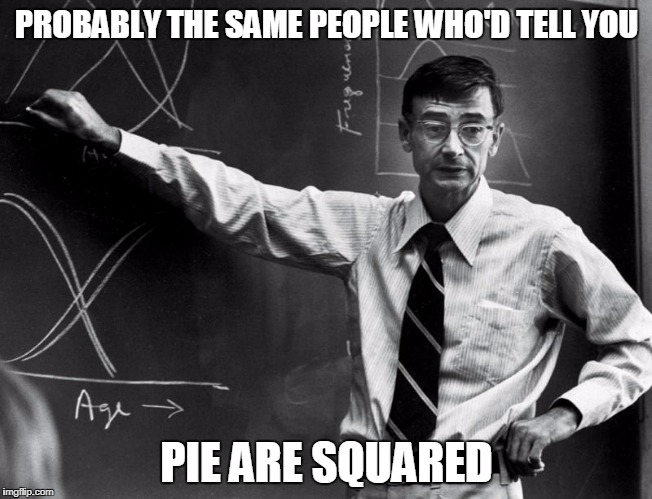 PROBABLY THE SAME PEOPLE WHO'D TELL YOU PIE ARE SQUARED | made w/ Imgflip meme maker