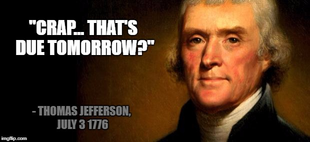 "Preoccupied with Hemings? |  ""CRAP... THAT'S DUE TOMORROW?""; - THOMAS JEFFERSON, JULY 3 1776 