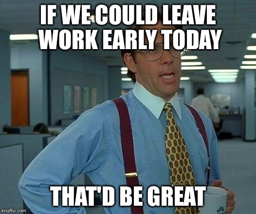 That Would Be Great Meme | IF WE COULD LEAVE WORK EARLY TODAY THAT'D BE GREAT | image tagged in memes,that would be great | made w/ Imgflip meme maker