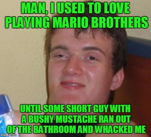 10 Guy Meme | MAN, I USED TO LOVE PLAYING MARIO BROTHERS UNTIL SOME SHORT GUY WITH A BUSHY MUSTACHE RAN OUT OF THE BATHROOM AND WHACKED ME | image tagged in memes,10 guy | made w/ Imgflip meme maker