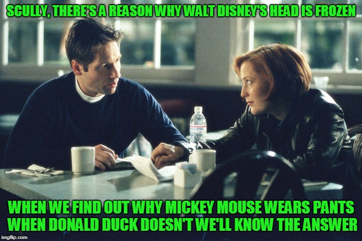 SCULLY, THERE'S A REASON WHY WALT DISNEY'S HEAD IS FROZEN WHEN WE FIND OUT WHY MICKEY MOUSE WEARS PANTS WHEN DONALD DUCK DOESN'T WE'LL KNOW  | made w/ Imgflip meme maker