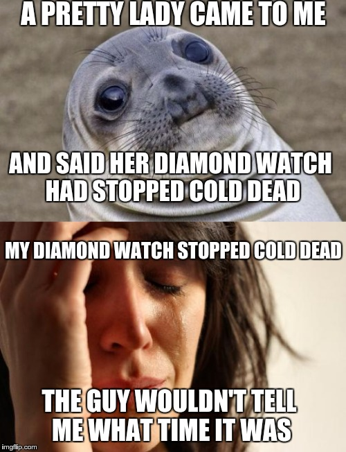 A PRETTY LADY CAME TO ME AND SAID HER DIAMOND WATCH HAD STOPPED COLD DEAD MY DIAMOND WATCH STOPPED COLD DEAD THE GUY WOULDN'T TELL ME WHAT T | made w/ Imgflip meme maker