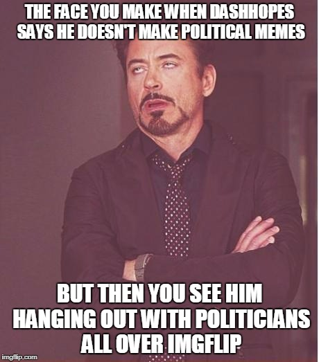 Face You Make Robert Downey Jr Meme | THE FACE YOU MAKE WHEN DASHHOPES SAYS HE DOESN'T MAKE POLITICAL MEMES BUT THEN YOU SEE HIM HANGING OUT WITH POLITICIANS ALL OVER IMGFLIP | image tagged in memes,face you make robert downey jr | made w/ Imgflip meme maker
