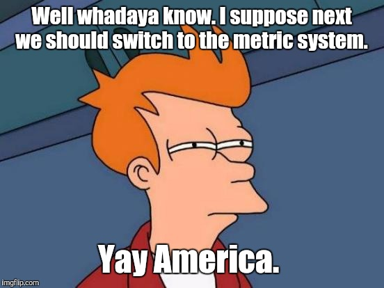 Futurama Fry Meme | Well whadaya know. I suppose next we should switch to the metric system. Yay America. | image tagged in memes,futurama fry | made w/ Imgflip meme maker