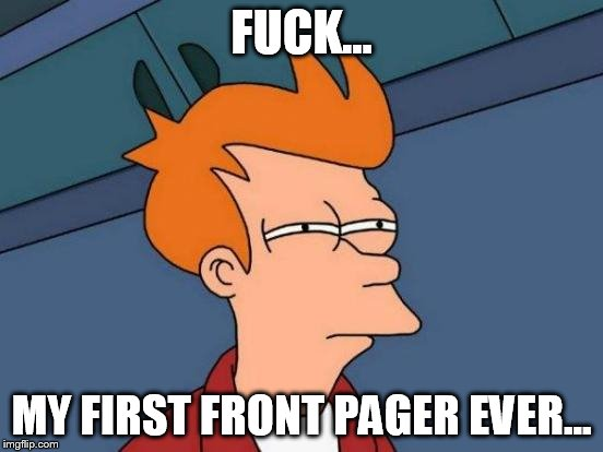Futurama Fry Meme | F**K... MY FIRST FRONT PAGER EVER... | image tagged in memes,futurama fry | made w/ Imgflip meme maker