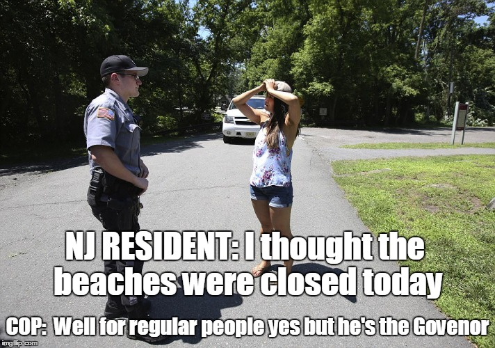 NJ RESIDENTS GOT HOSED | COP:  Well for regular people yes but he's the Govenor NJ RESIDENT: I thought the beaches were closed today | image tagged in chris christie,politics suck,beaches | made w/ Imgflip meme maker