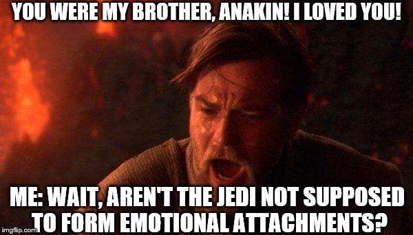 You Were The Chosen One (Star Wars) Meme | YOU WERE MY BROTHER, ANAKIN! I LOVED YOU! ME: WAIT, AREN'T THE JEDI NOT SUPPOSED TO FORM EMOTIONAL ATTACHMENTS? | image tagged in memes,you were the chosen one star wars | made w/ Imgflip meme maker