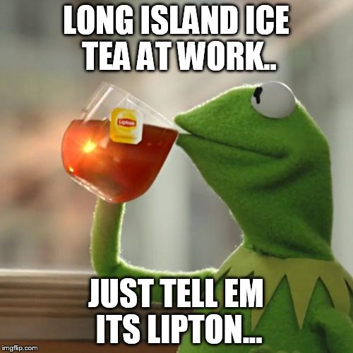 But Thats None Of My Business Meme | LONG ISLAND ICE TEA AT WORK.. JUST TELL EM ITS LIPTON... | image tagged in memes,but thats none of my business,kermit the frog | made w/ Imgflip meme maker