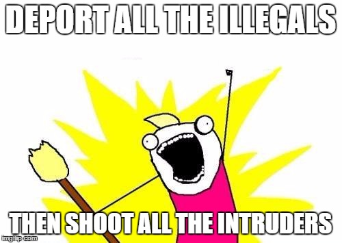 X All The Y Meme | DEPORT ALL THE ILLEGALS THEN SHOOT ALL THE INTRUDERS | image tagged in memes,x all the y | made w/ Imgflip meme maker