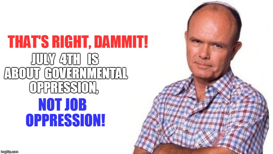 THAT'S RIGHT, DAMMIT! JULY  4TH   IS ABOUT  GOVERNMENTAL OPPRESSION, NOT JOB  OPPRESSION! | made w/ Imgflip meme maker