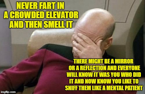 Captain Picard Facepalm Meme | NEVER FART IN A CROWDED ELEVATOR AND THEN SMELL IT THERE MIGHT BE A MIRROR  OR A REFLECTION AND EVERYONE WILL KNOW IT WAS YOU WHO DID IT AND | image tagged in memes,captain picard facepalm | made w/ Imgflip meme maker