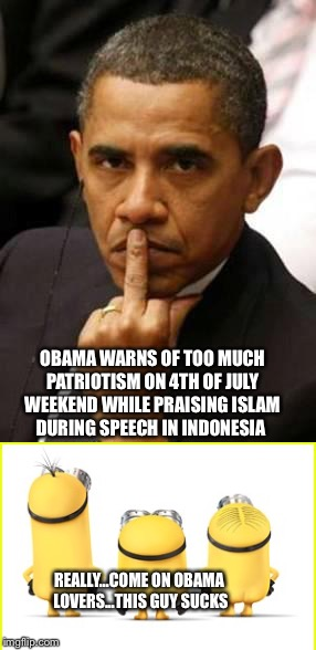 Really Obama  | OBAMA WARNS OF TOO MUCH PATRIOTISM ON 4TH OF JULY WEEKEND WHILE PRAISING ISLAM DURING SPEECH IN INDONESIA REALLY...COME ON OBAMA LOVERS...TH | image tagged in pissed off obama | made w/ Imgflip meme maker