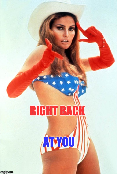 Raquel Welch | RIGHT BACK AT YOU | image tagged in raquel welch | made w/ Imgflip meme maker