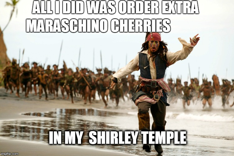 Fly like a Sparrow | ALL I DID WAS ORDER EXTRA IN MY  SHIRLEY TEMPLE MARASCHINO CHERRIES | image tagged in funny | made w/ Imgflip meme maker