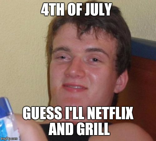 10 Guy Meme | 4TH OF JULY GUESS I'LL NETFLIX AND GRILL | image tagged in memes,10 guy | made w/ Imgflip meme maker