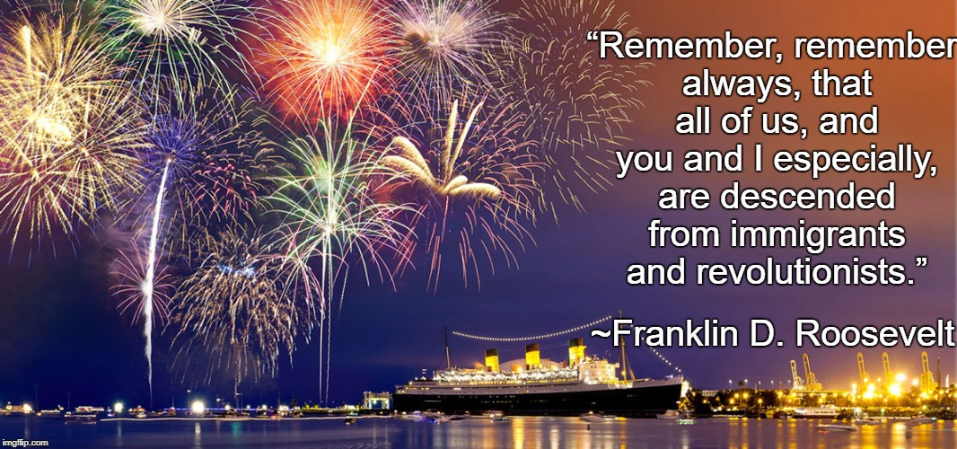 "Independence Day |  ""Remember, remember always, that all of us, and you and I especially, are descended from immigrants and revolutionists.""; ~Franklin D. Roosevelt 