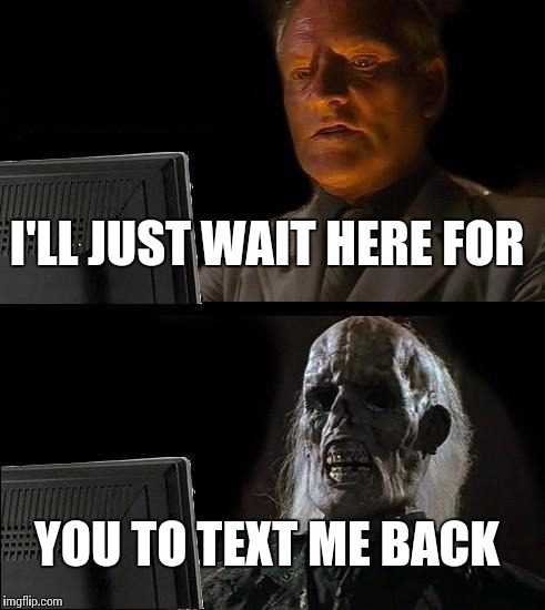 Ill Just Wait Here Meme | I'LL JUST WAIT HERE FOR YOU TO TEXT ME BACK | image tagged in memes,ill just wait here | made w/ Imgflip meme maker