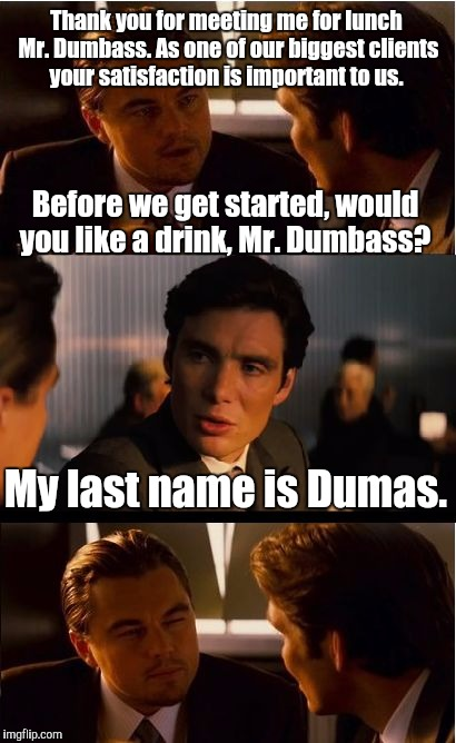 Inception Meme | Thank you for meeting me for lunch Mr. Dumbass. As one of our biggest clients your satisfaction is important to us. My last name is Dumas. B | image tagged in memes,inception | made w/ Imgflip meme maker