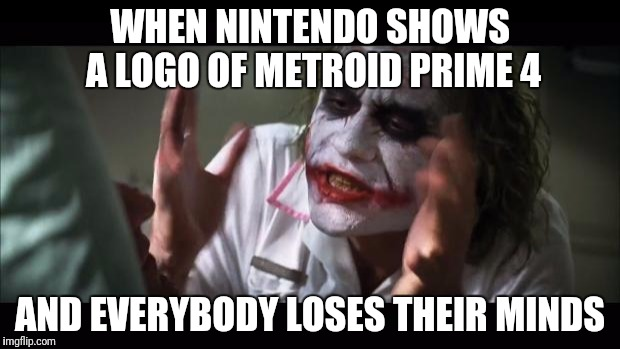 And everybody loses their minds Meme | WHEN NINTENDO SHOWS A LOGO OF METROID PRIME 4 AND EVERYBODY LOSES THEIR MINDS | image tagged in memes,and everybody loses their minds | made w/ Imgflip meme maker