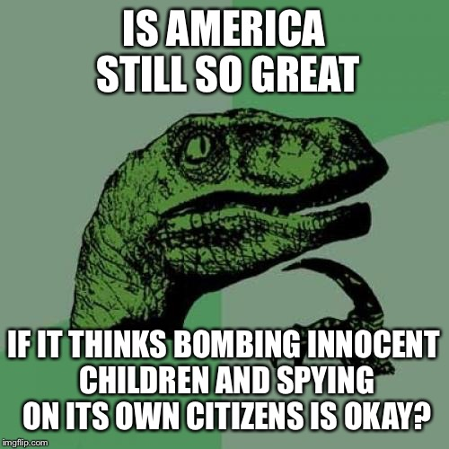Philosoraptor Meme | IS AMERICA STILL SO GREAT IF IT THINKS BOMBING INNOCENT CHILDREN AND SPYING ON ITS OWN CITIZENS IS OKAY? | image tagged in memes,philosoraptor | made w/ Imgflip meme maker