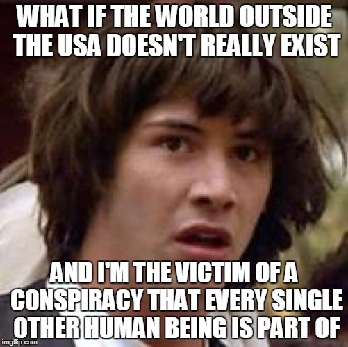 Conspiracy Keanu Meme | WHAT IF THE WORLD OUTSIDE THE USA DOESN'T REALLY EXIST AND I'M THE VICTIM OF A CONSPIRACY THAT EVERY SINGLE OTHER HUMAN BEING IS PART OF | image tagged in memes,conspiracy keanu,usa | made w/ Imgflip meme maker