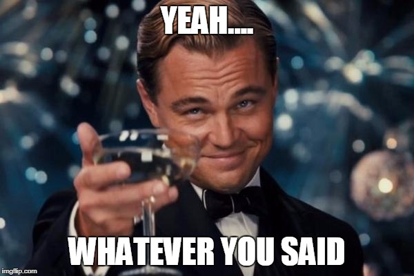 Leonardo Dicaprio Cheers Meme | YEAH.... WHATEVER YOU SAID | image tagged in memes,leonardo dicaprio cheers | made w/ Imgflip meme maker