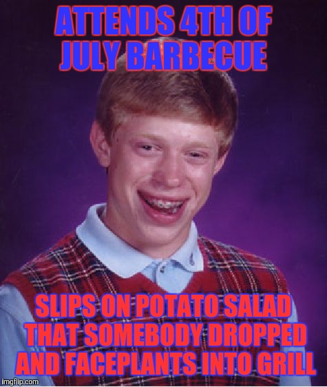 Red, white, and blackened  | ATTENDS 4TH OF JULY BARBECUE SLIPS ON POTATO SALAD THAT SOMEBODY DROPPED AND FACEPLANTS INTO GRILL | image tagged in memes,bad luck brian,4th of july,barbecue,ouch,fml | made w/ Imgflip meme maker