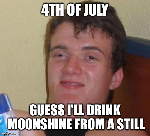 10 Guy Meme | 4TH OF JULY GUESS I'LL DRINK MOONSHINE FROM A STILL | image tagged in memes,10 guy | made w/ Imgflip meme maker