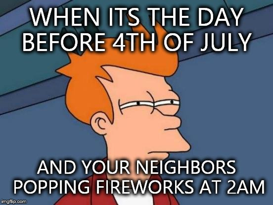 Futurama Fry Meme | WHEN ITS THE DAY BEFORE 4TH OF JULY AND YOUR NEIGHBORS POPPING FIREWORKS AT 2AM | image tagged in memes,futurama fry | made w/ Imgflip meme maker