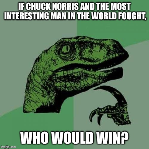 Philosoraptor Meme | IF CHUCK NORRIS AND THE MOST INTERESTING MAN IN THE WORLD FOUGHT, WHO WOULD WIN? | image tagged in memes,philosoraptor,the battle rages on,who would win | made w/ Imgflip meme maker