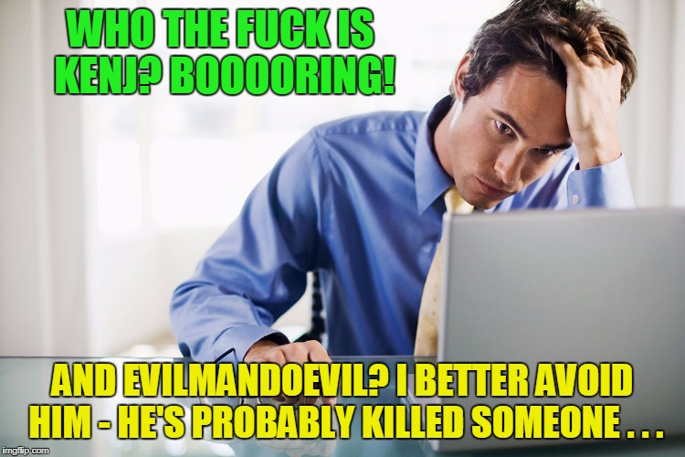 WHO THE F**K IS KENJ? BOOOORING! AND EVILMANDOEVIL? I BETTER AVOID HIM - HE'S PROBABLY KILLED SOMEONE . . . | made w/ Imgflip meme maker